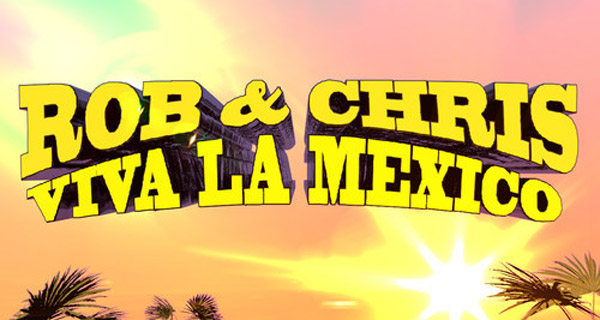 Rob & Chris - Viva La Mexico