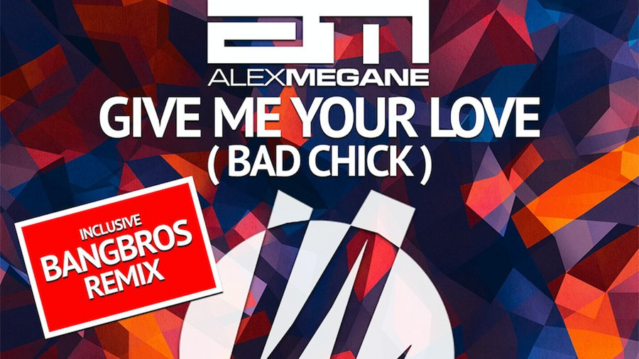 Alex Megane - Give Me Your Love (Bad Chick)